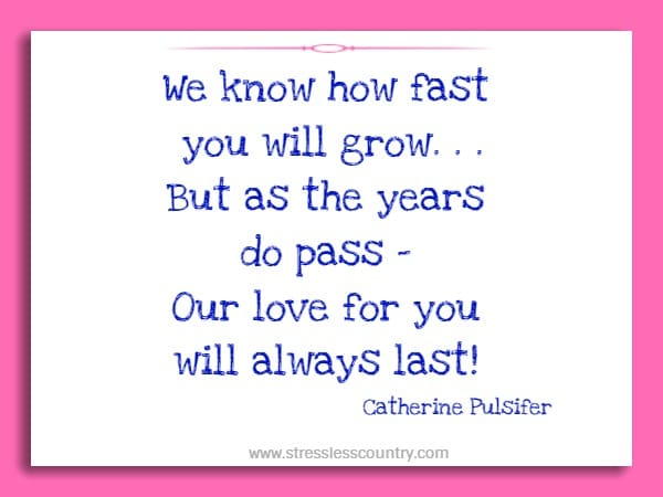 We know how fast you will grow. . .But as the years do pass - Our love for you will always last!
