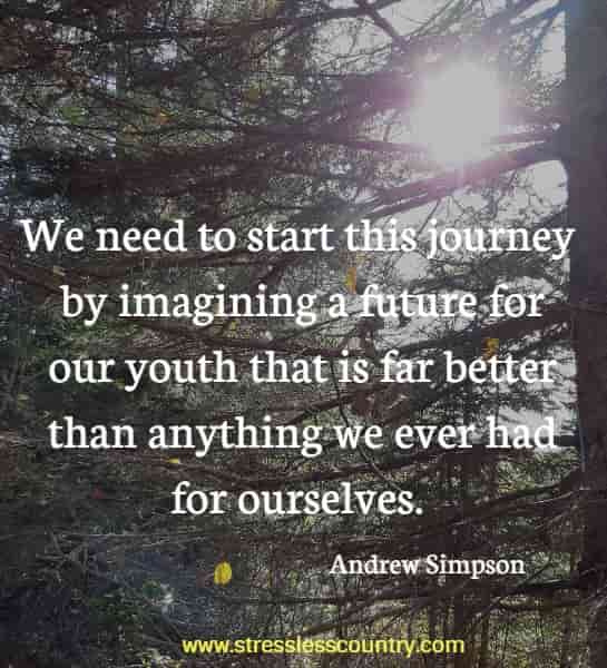 We need to start this journey by imagining a future for our youth that is far better than anything we ever had for ourselves.