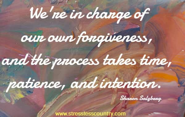 We're in charge of our own forgiveness, and the process takes time, patience, and intention