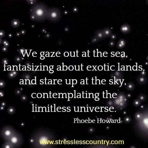 We gaze out at the sea, fantasizing about exotic lands, and stare up at the sky,  contemplating the limitless universe. Phoebe Howard