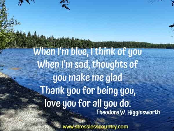 When I'm blue, I think of you -When I'm sad, thoughts of you make me glad -Thank you for being you, love you for all you do.