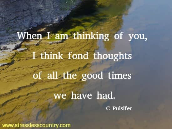 When I am thinking of you, I think fond thoughts of all the  good times we have had. C Pulsifer