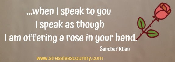 ...when I speak to you I speak as though I am offering a rose in your hand.    Sanober Khan