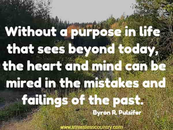 Without a purpose in life that sees beyond today, the heart  and mind can be mired in the mistakes and failings of the past.