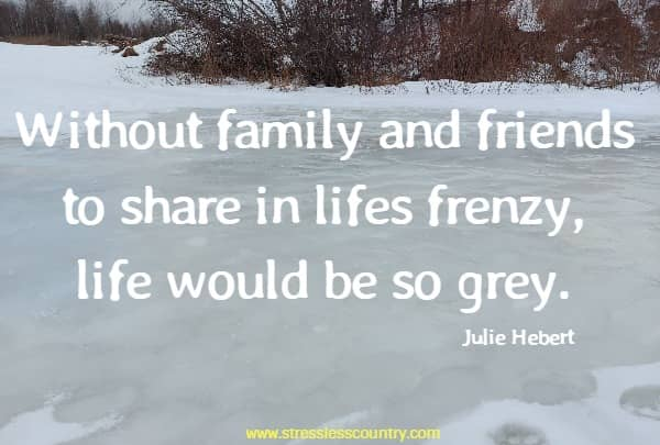 Without family and friends to share in lifes frenzy, life would be so grey.