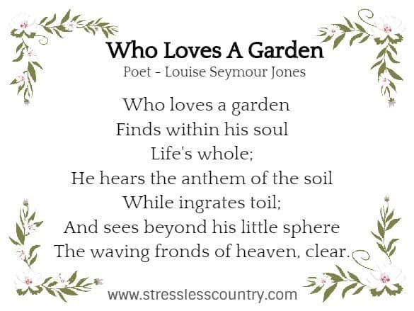 Who Loves A Garden Poet - Louise Seymour Jones  Who loves a garden Finds within his soul Life's whole; He hears the anthem of the soil While ingrates toil; And sees beyond his little sphere The waving fronds of heaven, clear.