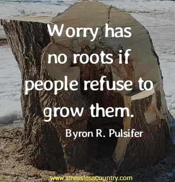 Worry has no roots if people refuse to grow them.