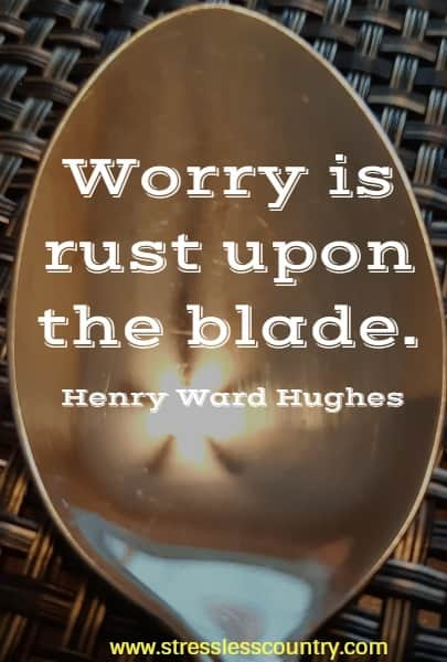 Worry is rust upon the blade.