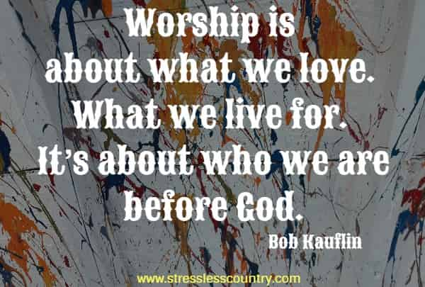 Worship is about what we love. What we live for. It's about who we are before God.