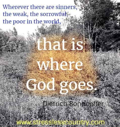 wherver there are sinners, the weak, the sorrowful, the poor in the world, that is where God goes.  Dietrich Bonhoeffer