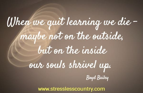 When we quit learning we die - maybe not on the outside, but on the inside our souls shrivel up.