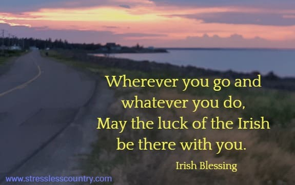 Wherever you go and whatever you do, May the luck of the Irish be there with you. Irish Blessing