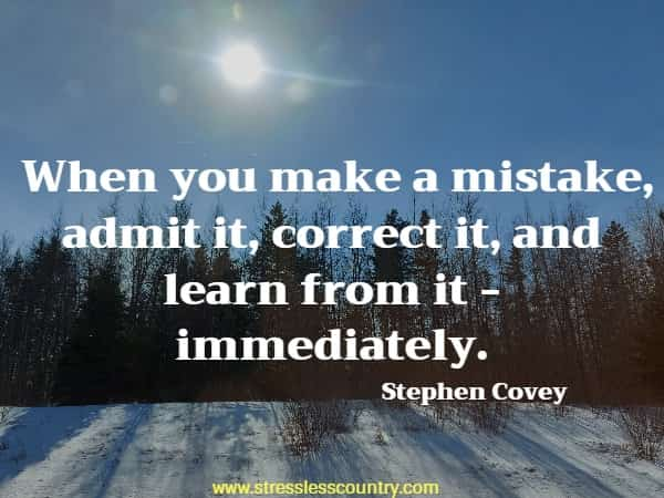 When you make a mistake, admit it, correct it, and learn from it - immediately.
