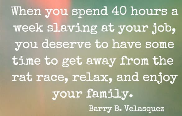 When you spend 40 hours a week slaving at your job, you deserve to have some time to get away from the rat race, relax, and enjoy your family.