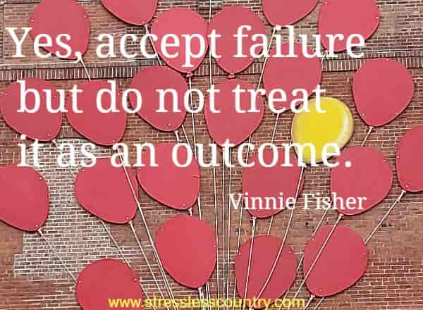 Yes, accept failure but do not treat it as an outcome.