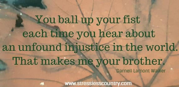 You ball up your fist each time you hear about an unfound injustice in the world. That makes me your brother.