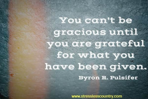 You can't be gracious until you are grateful for what you have been given.