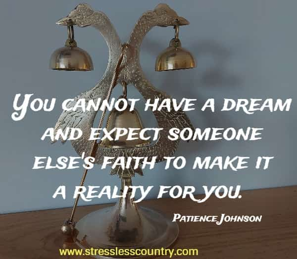 You cannot have a dream and expect someone else's faith to make it a reality for you.