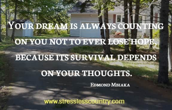 Your dream is always counting on you not to ever lose hope, because its survival depends on your thoughts.    Edmond Mbiaka
