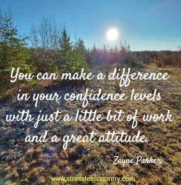 You can make a difference in your confidence levels with just a little bit of work and a great attitude.