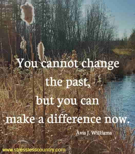 You cannot change the past, but you can make a difference now.