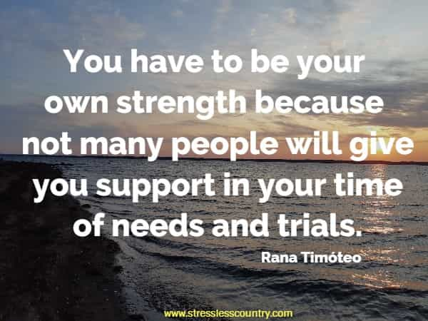 You have to be your own strength because not many people will give you support in your time of needs and trials.