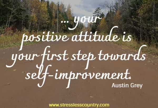 ... your positive attitude is your first step towards self-improvement.