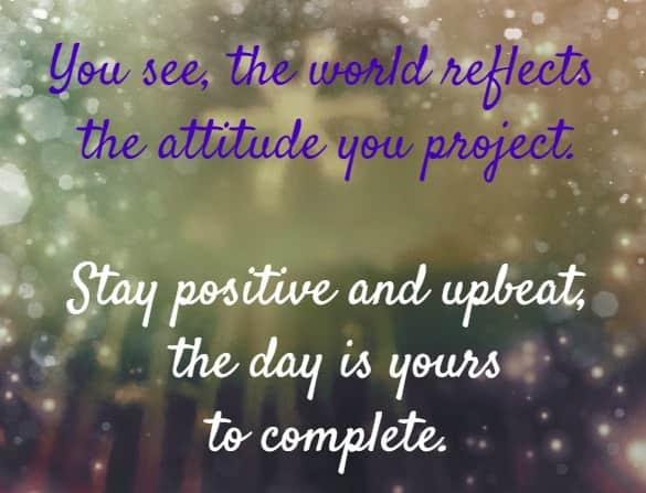 You see, the world reflects the attitude you project