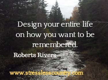 Design your entire life on how you want to be remembered. Roberts Rivers