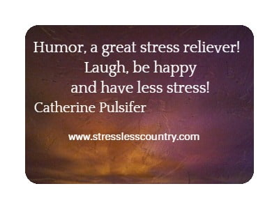 Humor, a great stress reliever!   Laugh, be happy and have less stress!. Catherine Pulsifer