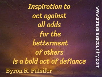 Inspiration to act against all odds for the betterment of  others is a bold act of defiance. Byron R. Pulsifer