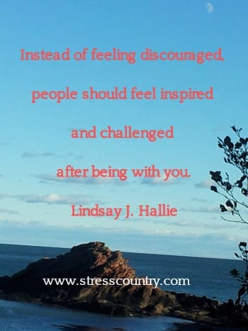 Instead of feeling discouraged, people should feel inspired  and challenged after being with you. Lindsay J. Hallie