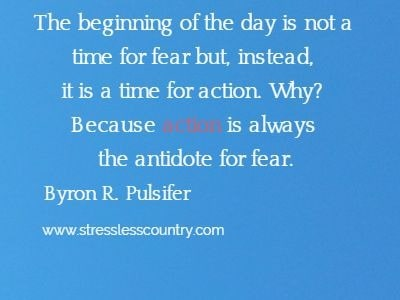The beginning of the day is not a  time for fear but, instead, it is a time for action. Why?  Because action is always the antidote for fear. Byron R. Pulsifer