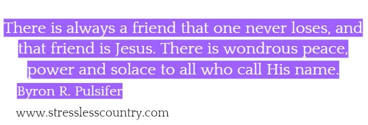 There is always a friend that one never loses, and that friend is Jesus. There is wondrous peace, power and solace to all who call His name. Byron R. Pulsifer