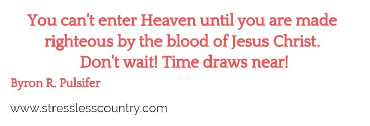 You can't enter Heaven until you are made righteous by the blood of Jesus Christ.